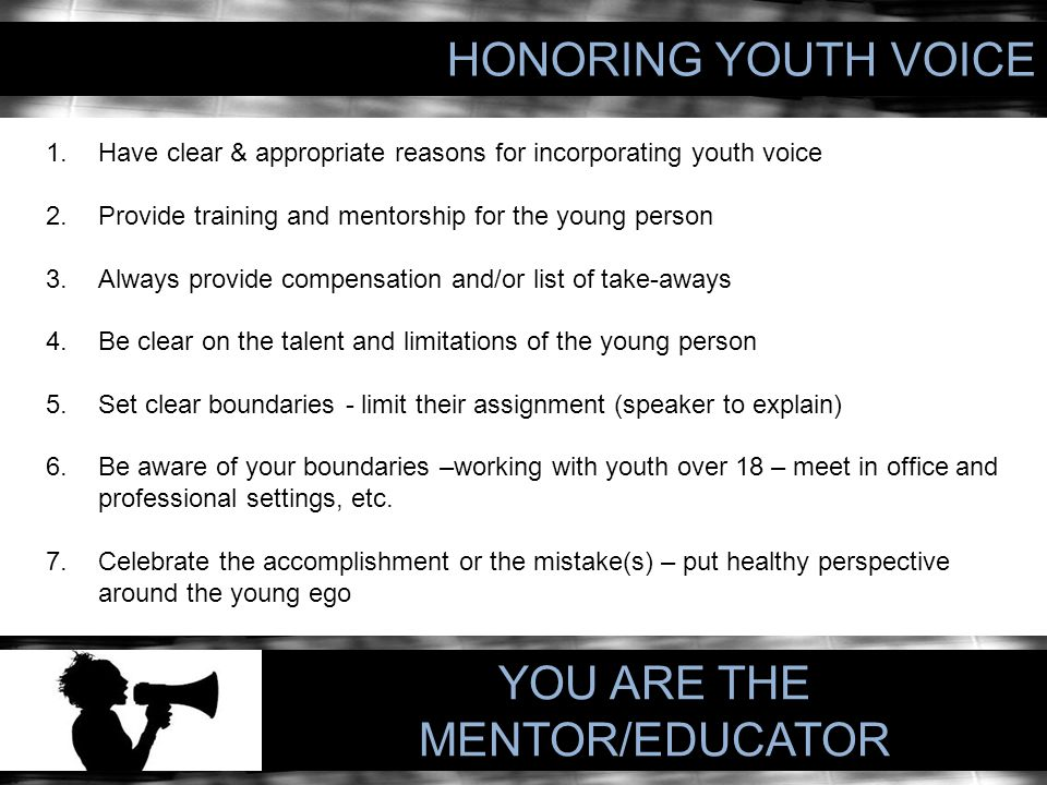 HONORING YOUTH VOICE 1.Have clear & appropriate reasons for incorporating youth voice 2.Provide training and mentorship for the young person 3.Always provide compensation and/or list of take-aways 4.Be clear on the talent and limitations of the young person 5.Set clear boundaries - limit their assignment (speaker to explain) 6.Be aware of your boundaries –working with youth over 18 – meet in office and professional settings, etc.
