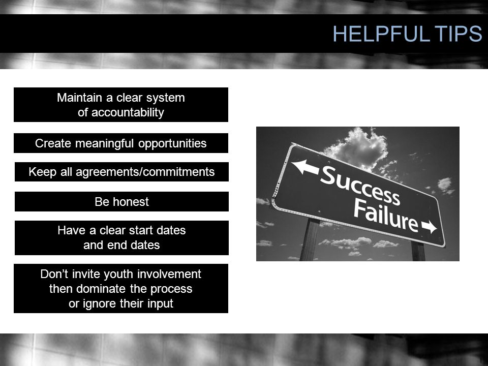 HELPFUL TIPS Have a clear start dates and end dates Maintain a clear system of accountability Create meaningful opportunities Don't invite youth involvement then dominate the process or ignore their input Keep all agreements/commitments Be honest