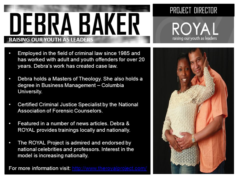 DEBRA BAKER PROJECT DIRECTOR RAISING OUR YOUTH AS LEADERS Employed in the field of criminal law since 1985 and has worked with adult and youth offenders for over 20 years.