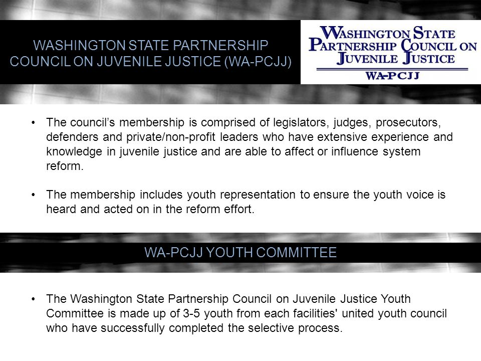 WA-PCJJ YOUTH COMMITTEE WASHINGTON STATE PARTNERSHIP COUNCIL ON JUVENILE JUSTICE (WA-PCJJ) The council's membership is comprised of legislators, judges, prosecutors, defenders and private/non-profit leaders who have extensive experience and knowledge in juvenile justice and are able to affect or influence system reform.