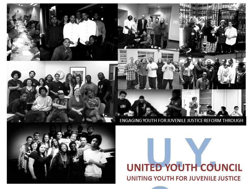 U.Y. C UNITED YOUTH COUNCIL UNITING YOUTH FOR JUVENILE JUSTICE ENGAGING YOUTH FOR JUVENILE JUSTICE REFORM THROUGH