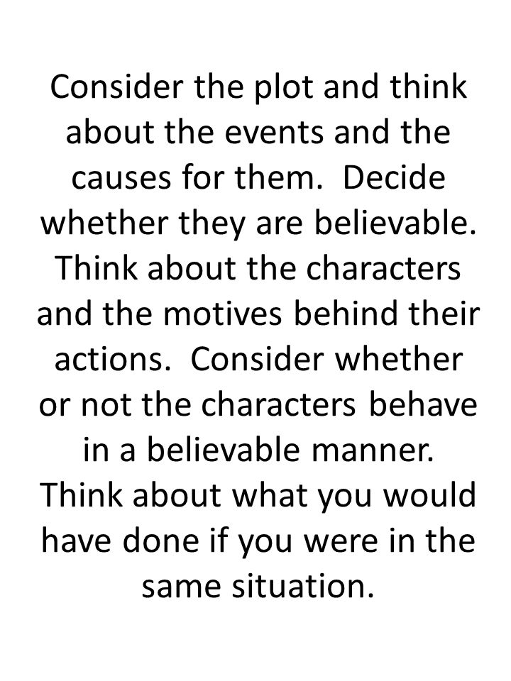 Consider the plot and think about the events and the causes for them. Decide whether they are believable. Think about the characters and the motives b