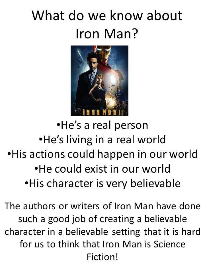 What do we know about Iron Man? He's a real person He's living in a real world His actions could happen in our world He could exist in our world His c