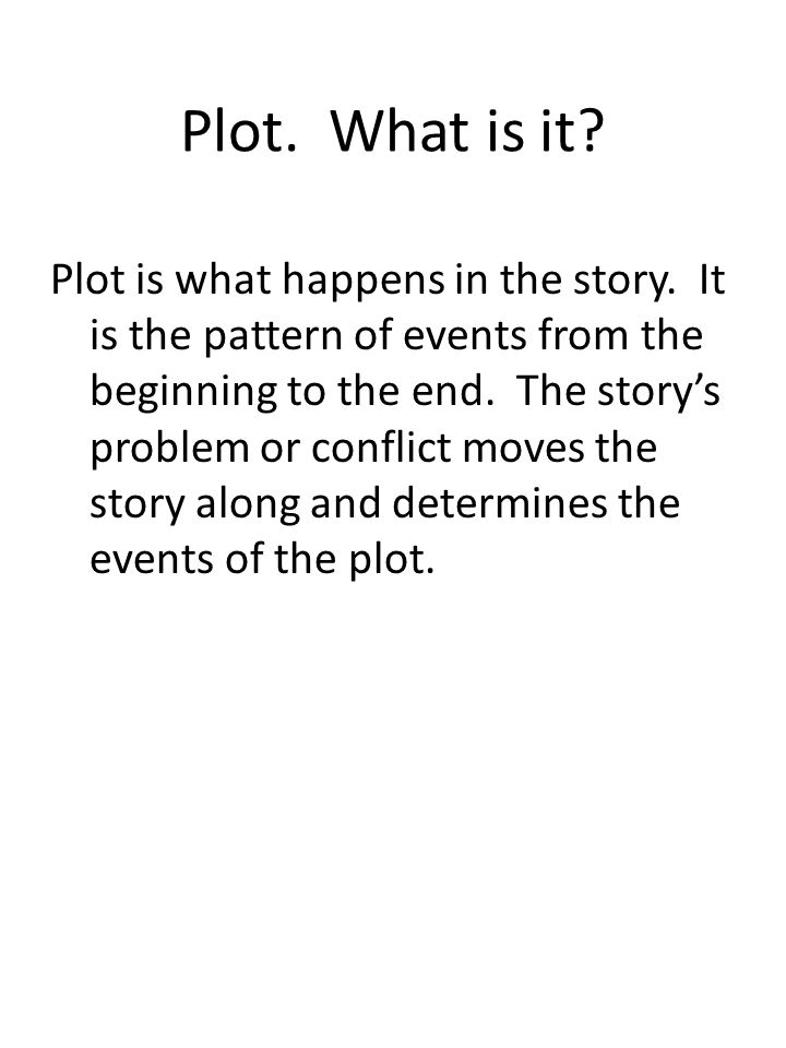 Plot. What is it? Plot is what happens in the story. It is the pattern of events from the beginning to the end. The story's problem or conflict moves