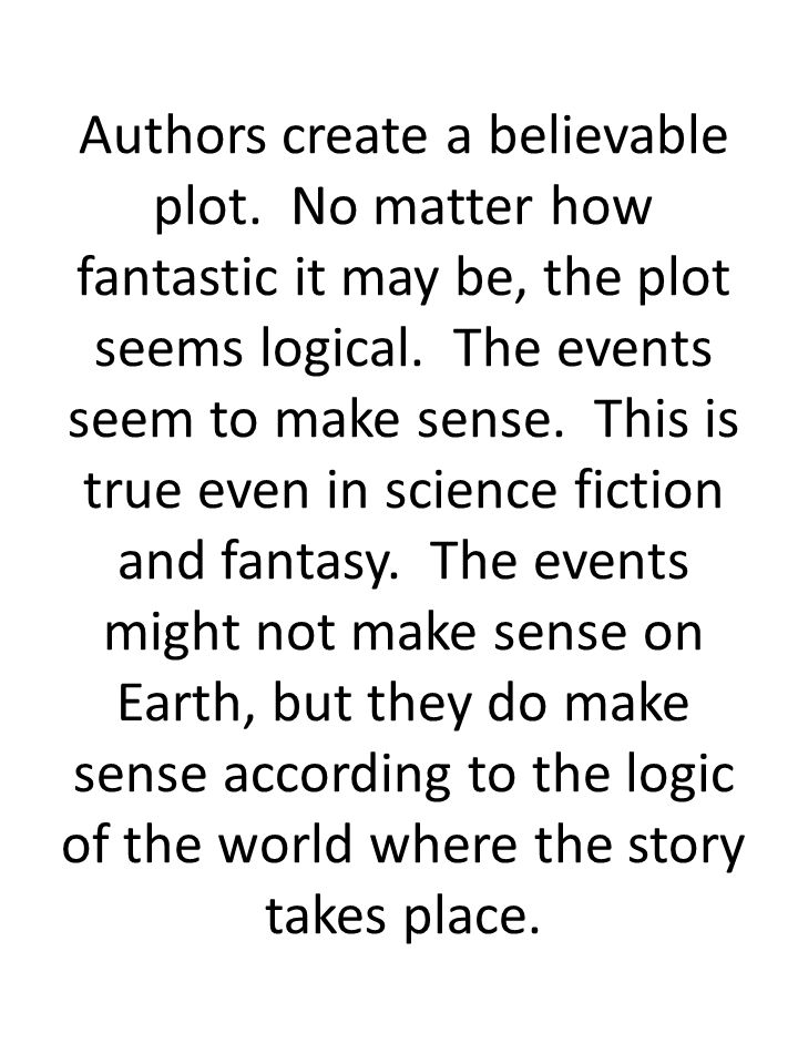 Authors create a believable plot. No matter how fantastic it may be, the plot seems logical. The events seem to make sense. This is true even in scien