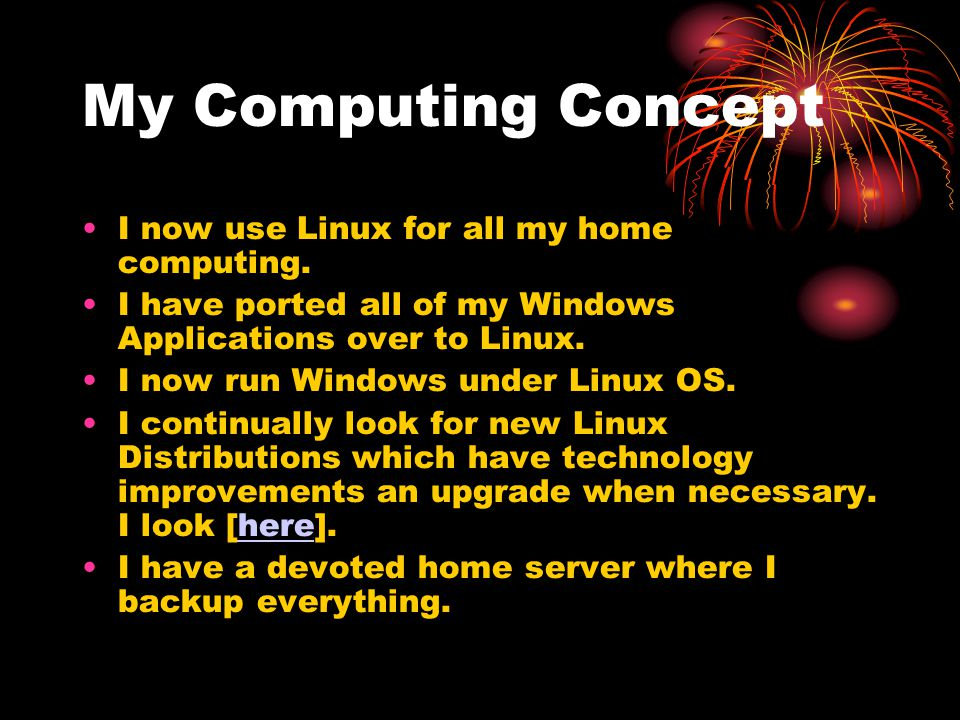 My Computing Concept I now use Linux for all my home computing. I have ported all of my Windows Applications over to Linux. I now run Windows under Li