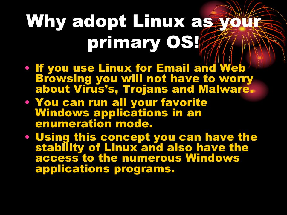 Why adopt Linux as your primary OS! If you use Linux for Email and Web Browsing you will not have to worry about Virus's, Trojans and Malware. You can