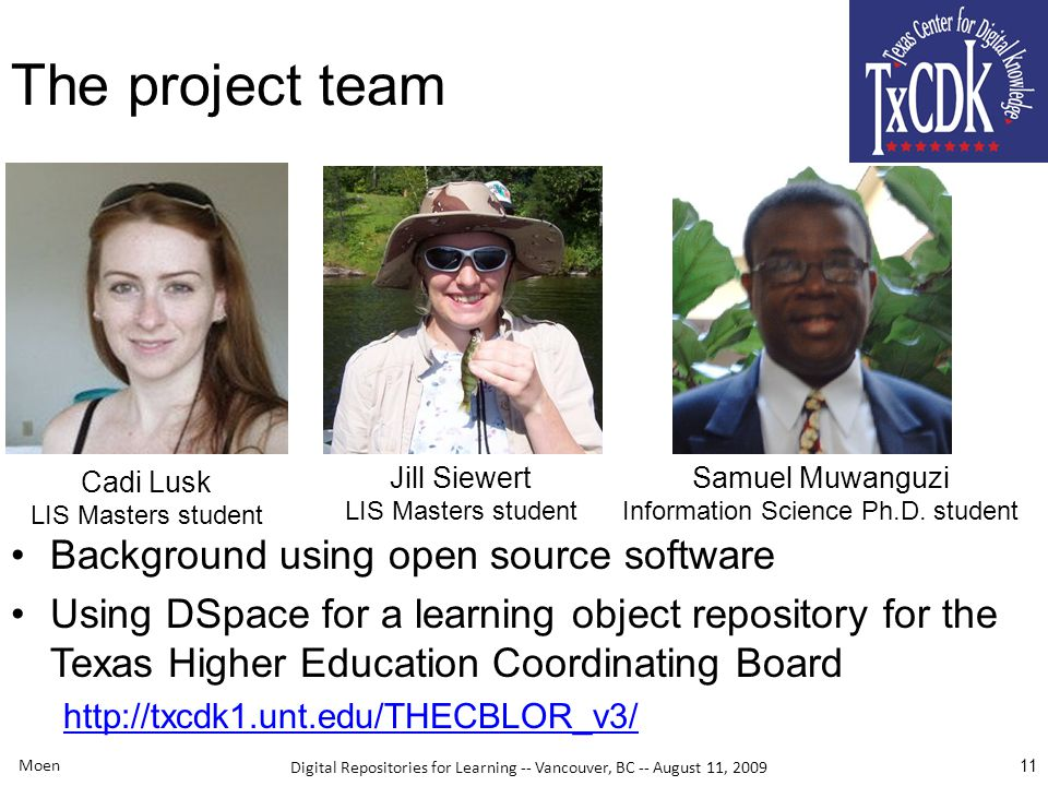 Digital Repositories for Learning -- Vancouver, BC -- August 11, 2009 Moen 11 The project team Background using open source software Using DSpace for a learning object repository for the Texas Higher Education Coordinating Board http://txcdk1.unt.edu/THECBLOR_v3/ Cadi Lusk LIS Masters student Jill Siewert LIS Masters student Samuel Muwanguzi Information Science Ph.D.