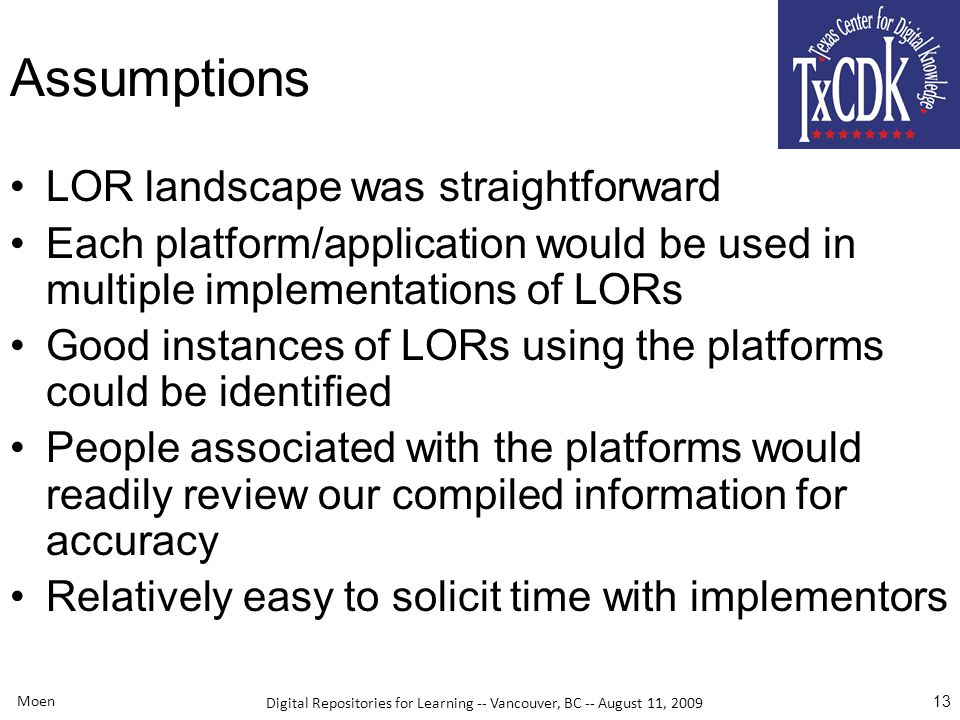 Digital Repositories for Learning -- Vancouver, BC -- August 11, 2009 Moen 13 Assumptions LOR landscape was straightforward Each platform/application would be used in multiple implementations of LORs Good instances of LORs using the platforms could be identified People associated with the platforms would readily review our compiled information for accuracy Relatively easy to solicit time with implementors