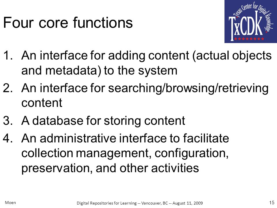 Digital Repositories for Learning -- Vancouver, BC -- August 11, 2009 Moen 15 Four core functions 1.An interface for adding content (actual objects and metadata) to the system 2.An interface for searching/browsing/retrieving content 3.A database for storing content 4.An administrative interface to facilitate collection management, configuration, preservation, and other activities