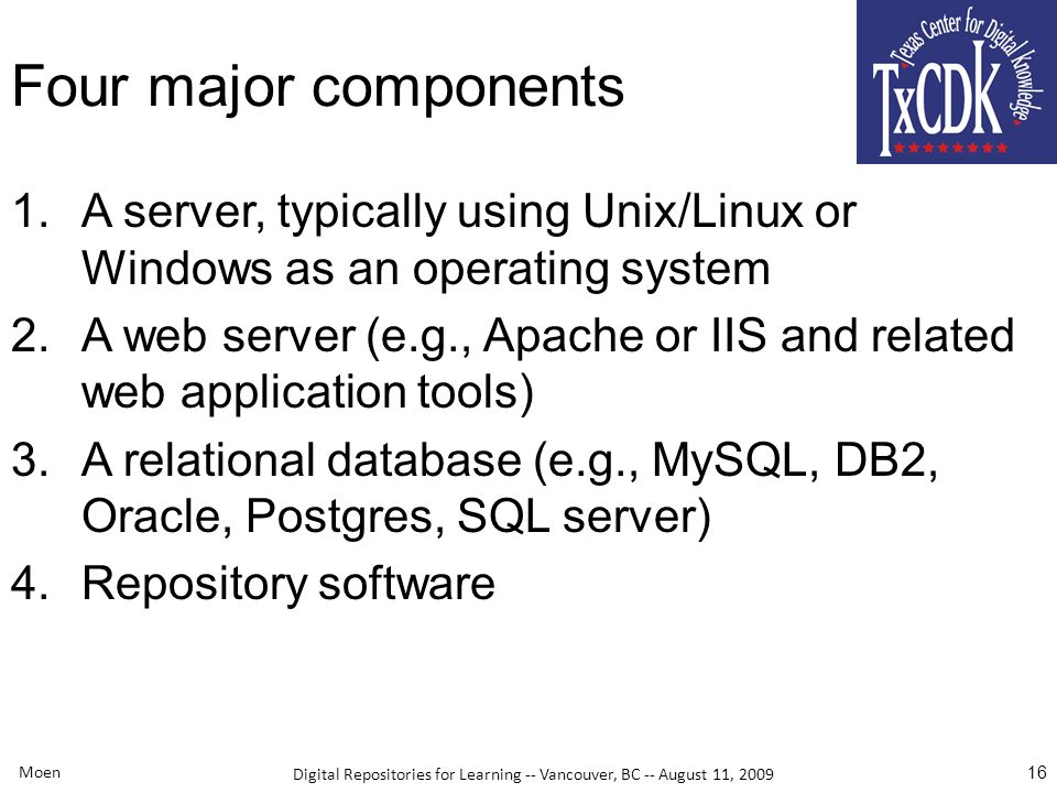 Digital Repositories for Learning -- Vancouver, BC -- August 11, 2009 Moen 16 Four major components 1.A server, typically using Unix/Linux or Windows as an operating system 2.A web server (e.g., Apache or IIS and related web application tools) 3.A relational database (e.g., MySQL, DB2, Oracle, Postgres, SQL server) 4.Repository software