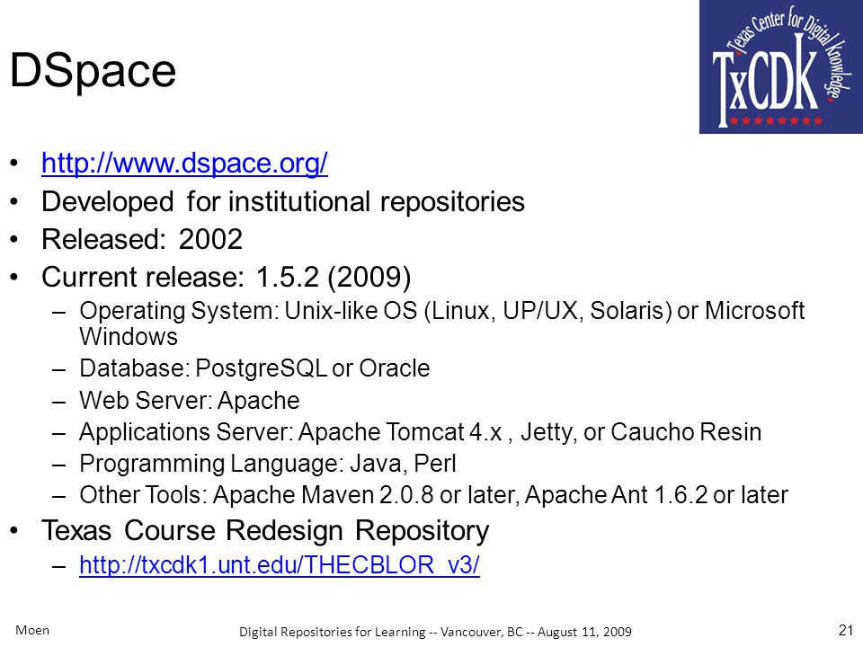 Digital Repositories for Learning -- Vancouver, BC -- August 11, 2009 Moen 21 DSpace http://www.dspace.org/ Developed for institutional repositories Released: 2002 Current release: 1.5.2 (2009) –Operating System: Unix-like OS (Linux, UP/UX, Solaris) or Microsoft Windows –Database: PostgreSQL or Oracle –Web Server: Apache –Applications Server: Apache Tomcat 4.x, Jetty, or Caucho Resin –Programming Language: Java, Perl –Other Tools: Apache Maven 2.0.8 or later, Apache Ant 1.6.2 or later Texas Course Redesign Repository –http://txcdk1.unt.edu/THECBLOR_v3/http://txcdk1.unt.edu/THECBLOR_v3/