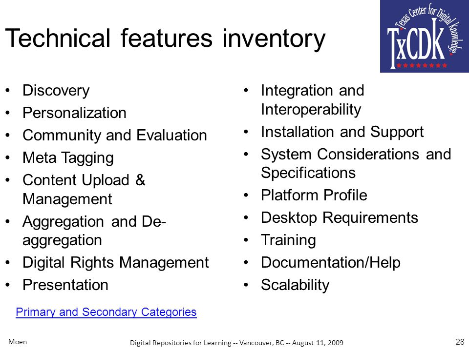 Digital Repositories for Learning -- Vancouver, BC -- August 11, 2009 Moen 28 Technical features inventory Discovery Personalization Community and Evaluation Meta Tagging Content Upload & Management Aggregation and De- aggregation Digital Rights Management Presentation Integration and Interoperability Installation and Support System Considerations and Specifications Platform Profile Desktop Requirements Training Documentation/Help Scalability Primary and Secondary Categories