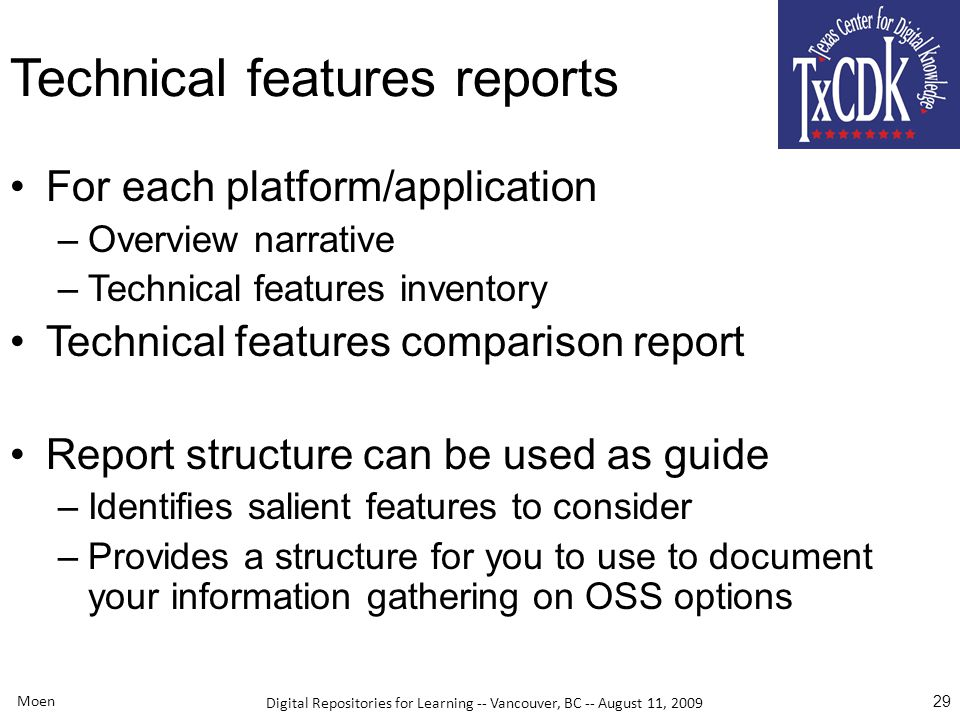 Digital Repositories for Learning -- Vancouver, BC -- August 11, 2009 Moen 29 Technical features reports For each platform/application –Overview narrative –Technical features inventory Technical features comparison report Report structure can be used as guide –Identifies salient features to consider –Provides a structure for you to use to document your information gathering on OSS options