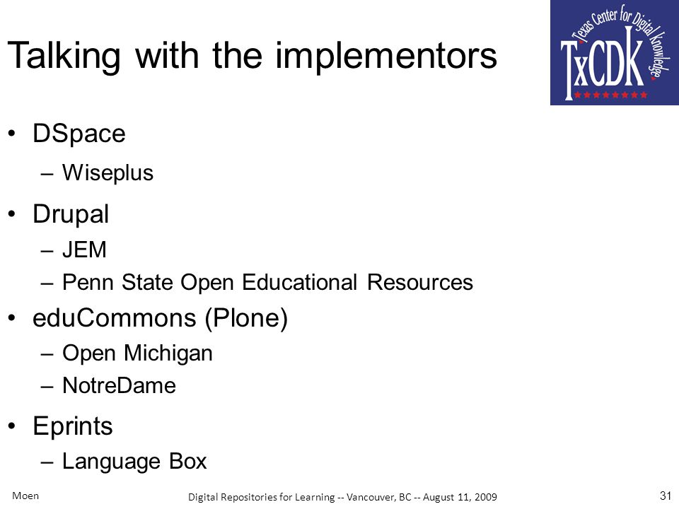 Digital Repositories for Learning -- Vancouver, BC -- August 11, 2009 Talking with the implementors DSpace –Wiseplus Drupal –JEM –Penn State Open Educational Resources eduCommons (Plone) –Open Michigan –NotreDame Eprints –Language Box Moen 31