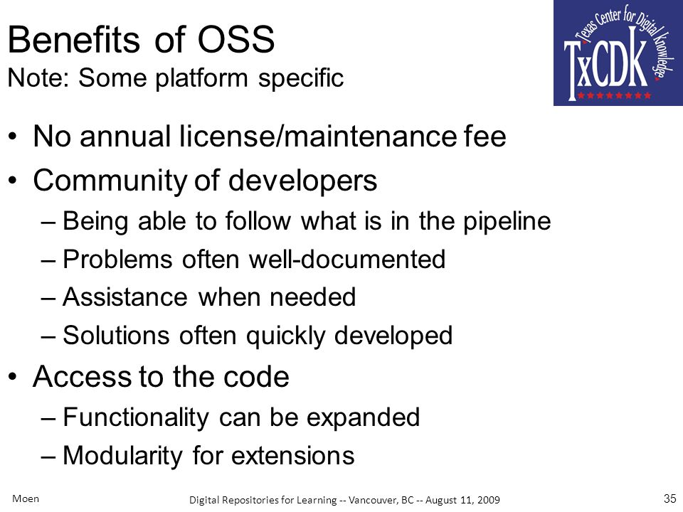 Digital Repositories for Learning -- Vancouver, BC -- August 11, 2009 Benefits of OSS Note: Some platform specific No annual license/maintenance fee Community of developers –Being able to follow what is in the pipeline –Problems often well-documented –Assistance when needed –Solutions often quickly developed Access to the code –Functionality can be expanded –Modularity for extensions Moen 35