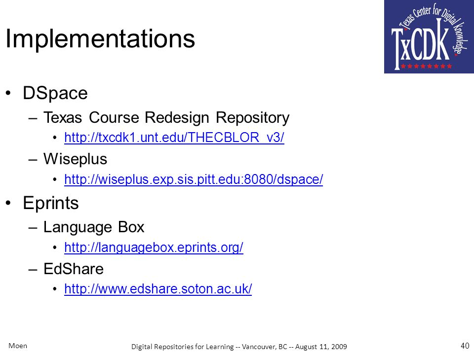 Digital Repositories for Learning -- Vancouver, BC -- August 11, 2009 Implementations DSpace –Texas Course Redesign Repository http://txcdk1.unt.edu/THECBLOR_v3/ –Wiseplus http://wiseplus.exp.sis.pitt.edu:8080/dspace/ Eprints –Language Box http://languagebox.eprints.org/ –EdShare http://www.edshare.soton.ac.uk/ Moen 40