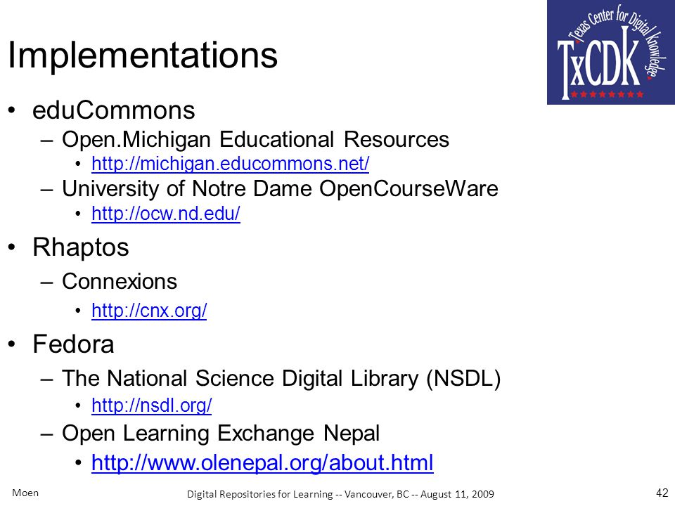Digital Repositories for Learning -- Vancouver, BC -- August 11, 2009 Implementations eduCommons –Open.Michigan Educational Resources http://michigan.educommons.net/ –University of Notre Dame OpenCourseWare http://ocw.nd.edu/ Rhaptos –Connexions http://cnx.org/ Fedora –The National Science Digital Library (NSDL) http://nsdl.org/ –Open Learning Exchange Nepal http://www.olenepal.org/about.html Moen 42