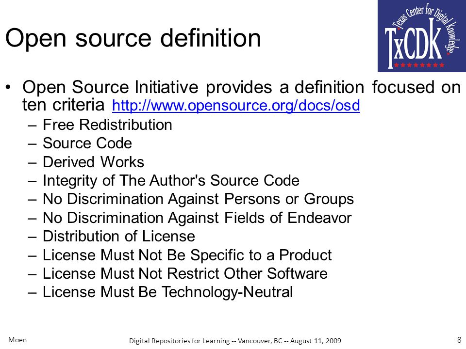 Digital Repositories for Learning -- Vancouver, BC -- August 11, 2009 Moen 8 Open source definition Open Source Initiative provides a definition focused on ten criteria http://www.opensource.org/docs/osd http://www.opensource.org/docs/osd –Free Redistribution –Source Code –Derived Works –Integrity of The Author s Source Code –No Discrimination Against Persons or Groups –No Discrimination Against Fields of Endeavor –Distribution of License –License Must Not Be Specific to a Product –License Must Not Restrict Other Software –License Must Be Technology-Neutral