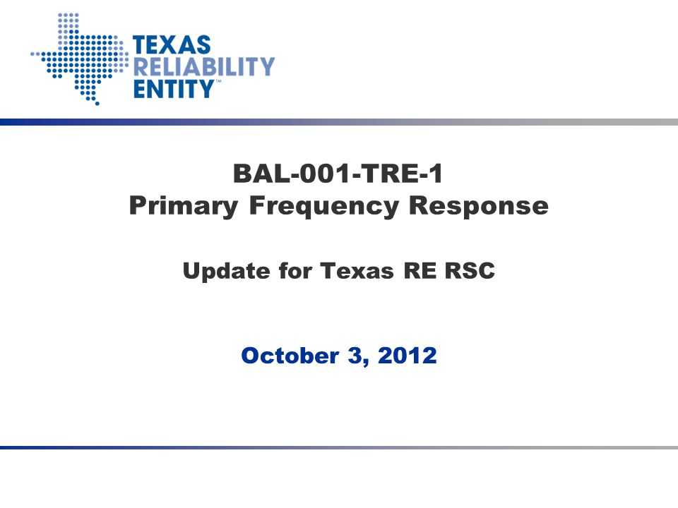 October 3, 2012 BAL-001-TRE-1 Primary Frequency Response Update for Texas RE RSC