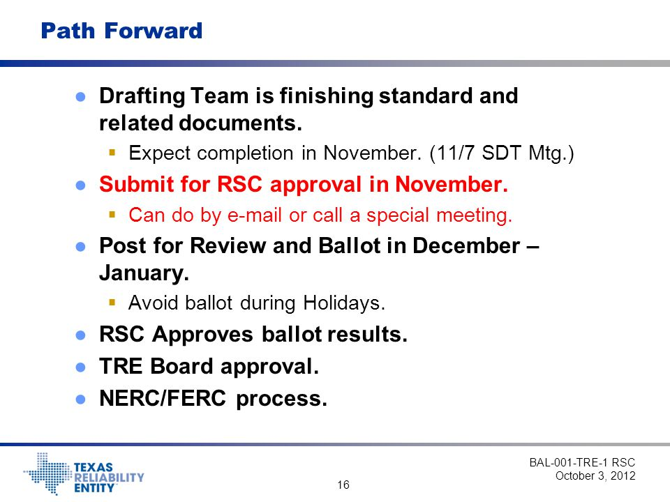 16 Path Forward ●Drafting Team is finishing standard and related documents.  Expect completion in November. (11/7 SDT Mtg.) ●Submit for RSC approval