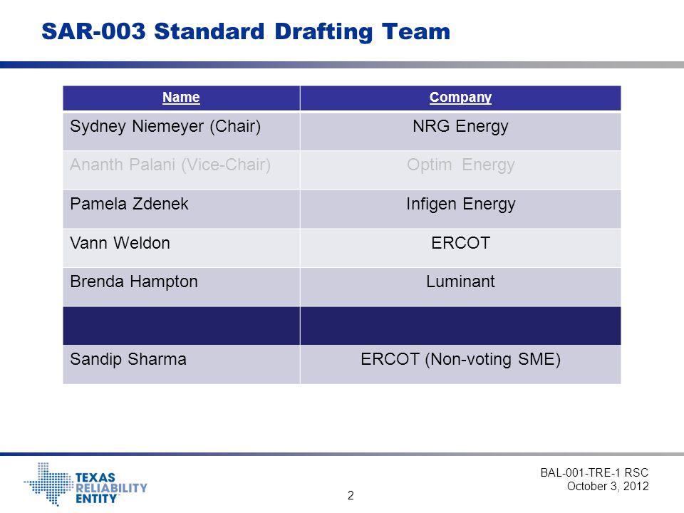 2 SAR-003 Standard Drafting Team BAL-001-TRE-1 RSC October 3, 2012 NameCompany Sydney Niemeyer (Chair)NRG Energy Ananth Palani (Vice-Chair)Optim Energ