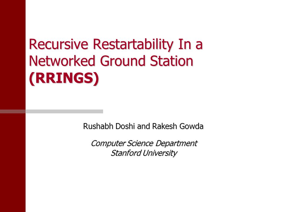 Recursive Restartability In a Networked Ground Station (RRINGS) Rushabh Doshi and Rakesh Gowda Computer Science Department Stanford University