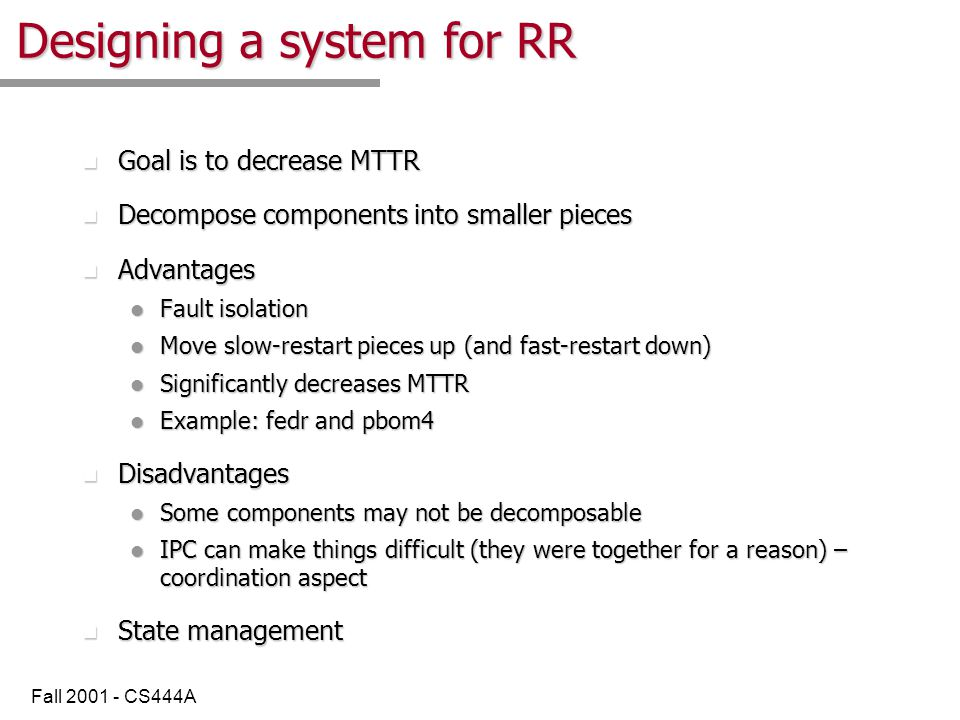 Fall 2001 - CS444A Designing a system for RR n Goal is to decrease MTTR n Decompose components into smaller pieces n Advantages l Fault isolation l Move slow-restart pieces up (and fast-restart down) l Significantly decreases MTTR l Example: fedr and pbom4 n Disadvantages l Some components may not be decomposable l IPC can make things difficult (they were together for a reason) – coordination aspect n State management