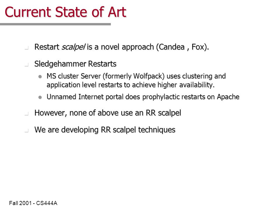Fall 2001 - CS444A Current State of Art n Restart scalpel is a novel approach (Candea, Fox).