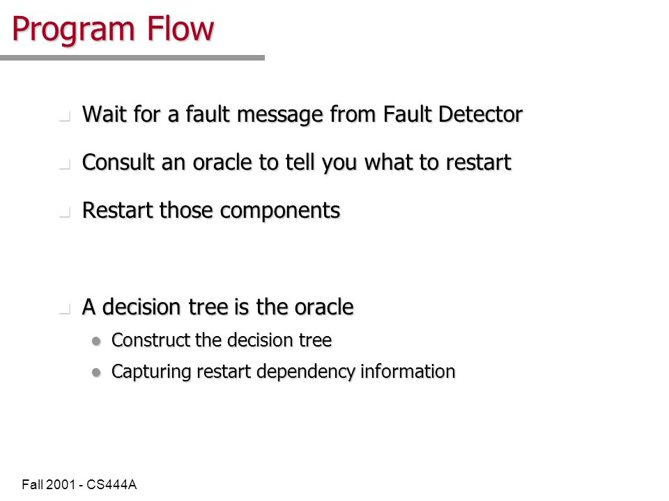 Fall 2001 - CS444A Program Flow n Wait for a fault message from Fault Detector n Consult an oracle to tell you what to restart n Restart those components n A decision tree is the oracle l Construct the decision tree l Capturing restart dependency information