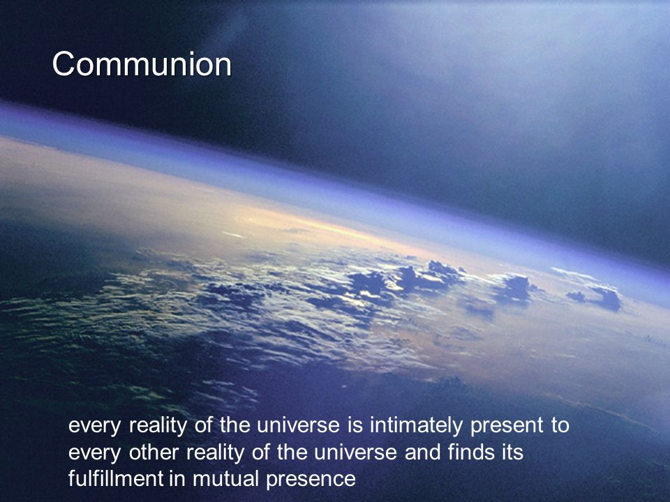 Communion every reality of the universe is intimately present to every other reality of the universe and finds its fulfillment in mutual presence