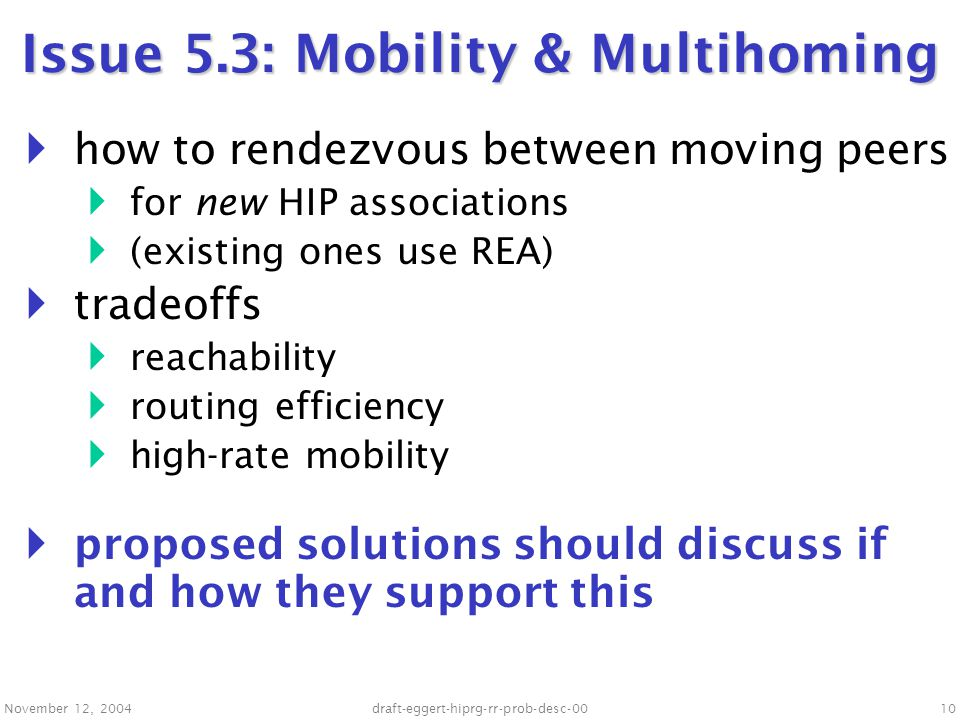 November 12, 2004draft-eggert-hiprg-rr-prob-desc-0010 Issue 5.3: Mobility & Multihoming  how to rendezvous between moving peers  for new HIP associations  (existing ones use REA)  tradeoffs  reachability  routing efficiency  high-rate mobility  proposed solutions should discuss if and how they support this