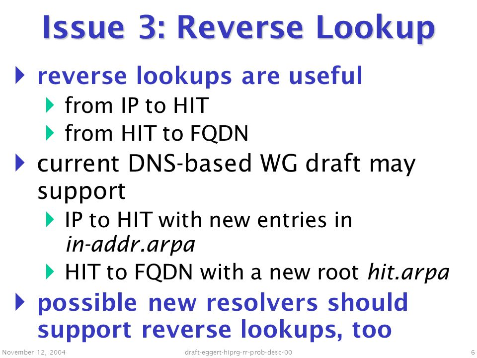 November 12, 2004draft-eggert-hiprg-rr-prob-desc-007 Issue 4: Rendezvous with DNS  HIP currently requires DNS reachable at known IP addresses  it may be useful to let hosts use HIP to talk to DNS servers  DNS servers would have well known identities instead of IP addresses  DNS servers could be easily mobile and multihomed  (easier than with anycast)