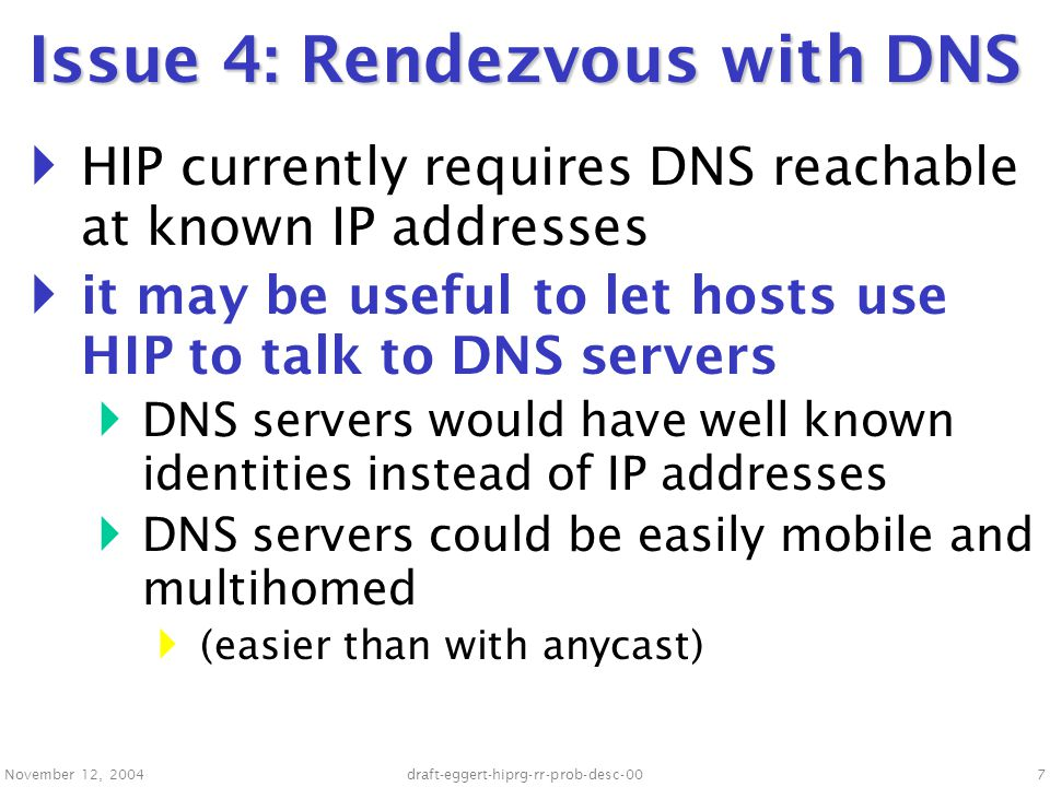 November 12, 2004draft-eggert-hiprg-rr-prob-desc-007 Issue 4: Rendezvous with DNS  HIP currently requires DNS reachable at known IP addresses  it may be useful to let hosts use HIP to talk to DNS servers  DNS servers would have well known identities instead of IP addresses  DNS servers could be easily mobile and multihomed  (easier than with anycast)