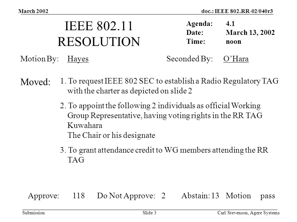 doc.: IEEE 802.RR-02/040r3 Submission March 2002 Carl Stevenson, Agere SystemsSlide 3 IEEE 802.11 RESOLUTION Agenda: Date: Time: Motion By: 1.