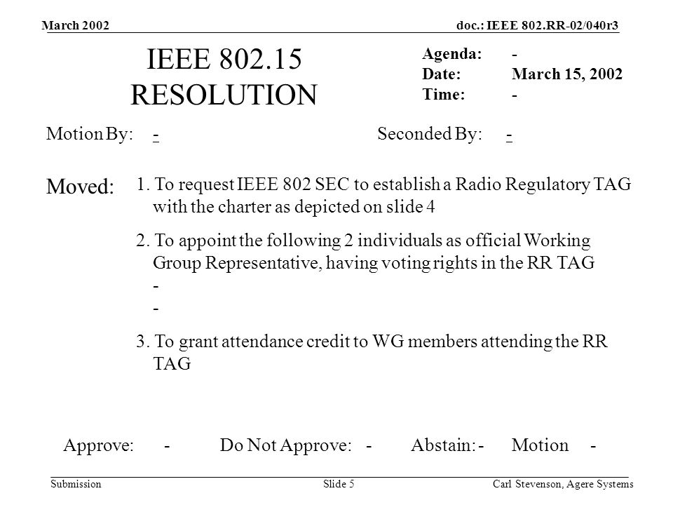 doc.: IEEE 802.RR-02/040r3 Submission March 2002 Carl Stevenson, Agere SystemsSlide 5 IEEE 802.15 RESOLUTION Agenda: Date: Time: Motion By: 1.