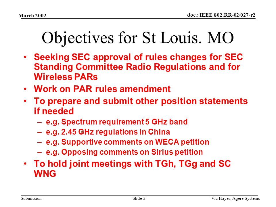 doc.: IEEE 802.RR-02/027-r2 Submission March 2002 Vic Hayes, Agere SystemsSlide 3 Standing Committee Radio Regulations Followed-up on the results of the SEC comment resolution meeting held Sunday –Rules change converted from a SEC Standing Committee to a Technical Advisory Group (TAG) doc.: RR-02/38 –Prepared a motion and a charter for a Radio Regulatory TAG, doc.: RR-02/40 –Confirmed Carl Steveson as the Chair of the TAG or as the Regulatory Ombudsman