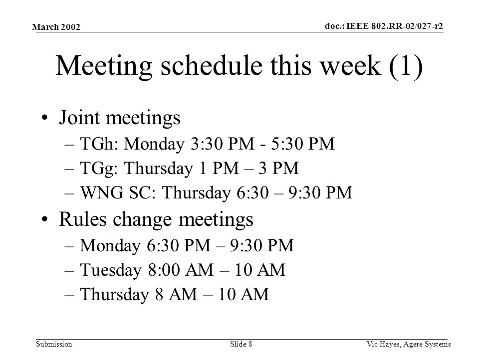 doc.: IEEE 802.RR-02/027-r2 Submission March 2002 Vic Hayes, Agere SystemsSlide 8 Meeting schedule this week (1) Joint meetings –TGh: Monday 3:30 PM - 5:30 PM –TGg: Thursday 1 PM – 3 PM –WNG SC: Thursday 6:30 – 9:30 PM Rules change meetings –Monday 6:30 PM – 9:30 PM –Tuesday 8:00 AM – 10 AM –Thursday 8 AM – 10 AM