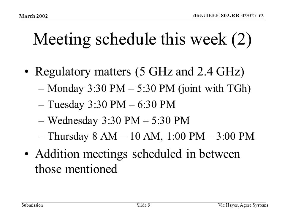 doc.: IEEE 802.RR-02/027-r2 Submission March 2002 Vic Hayes, Agere SystemsSlide 9 Meeting schedule this week (2) Regulatory matters (5 GHz and 2.4 GHz) –Monday 3:30 PM – 5:30 PM (joint with TGh) –Tuesday 3:30 PM – 6:30 PM –Wednesday 3:30 PM – 5:30 PM –Thursday 8 AM – 10 AM, 1:00 PM – 3:00 PM Addition meetings scheduled in between those mentioned