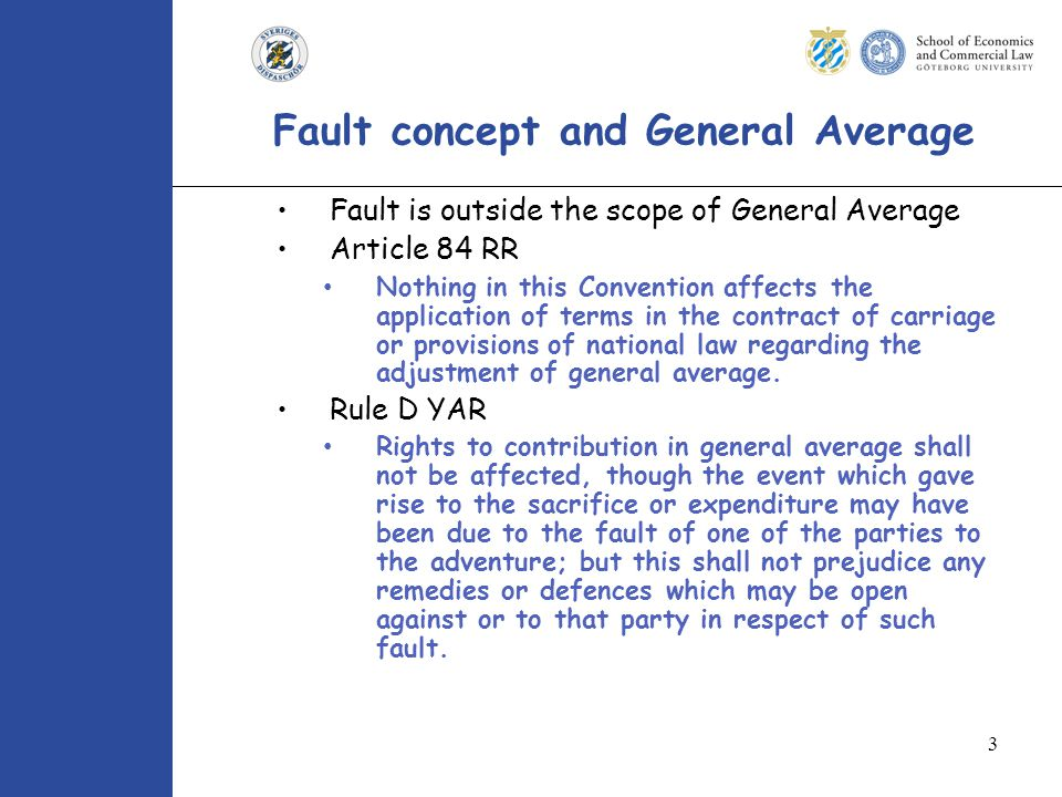 3 Fault concept and General Average Fault is outside the scope of General Average Article 84 RR Nothing in this Convention affects the application of terms in the contract of carriage or provisions of national law regarding the adjustment of general average.