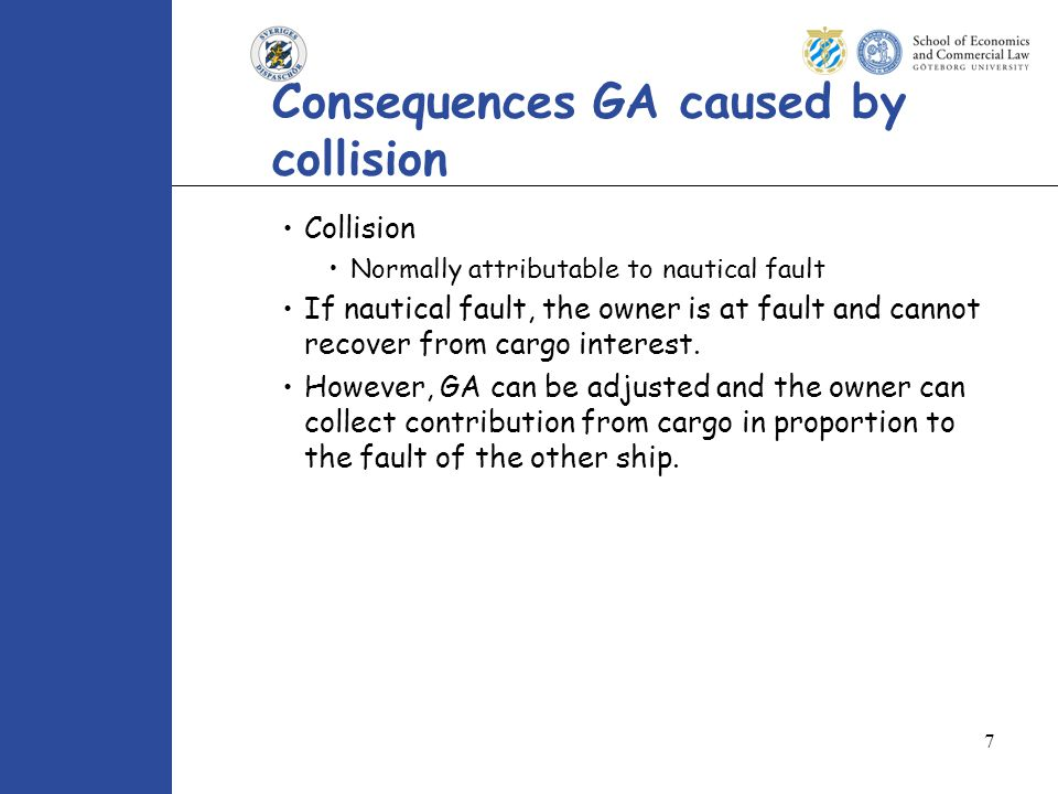 7 Consequences GA caused by collision Collision Normally attributable to nautical fault If nautical fault, the owner is at fault and cannot recover from cargo interest.