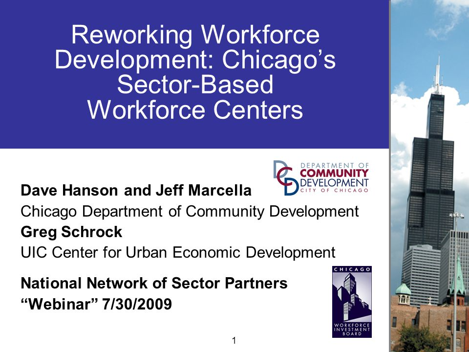 Reworking Workforce Development: Chicago's Sector-Based Workforce Centers Dave Hanson and Jeff Marcella Chicago Department of Community Development Greg Schrock UIC Center for Urban Economic Development National Network of Sector Partners Webinar 7/30/2009 1