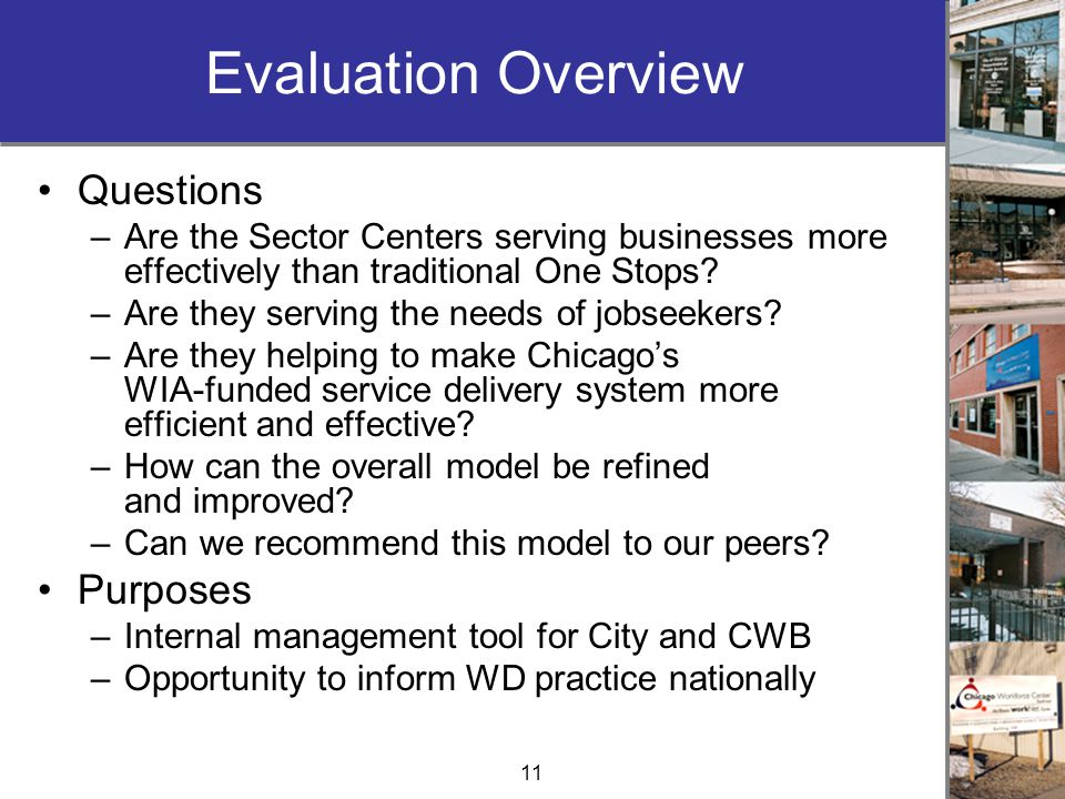 11 Evaluation Overview Questions –Are the Sector Centers serving businesses more effectively than traditional One Stops.