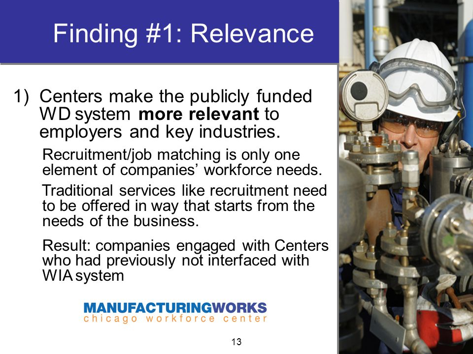 Finding #1: Relevance 1)Centers make the publicly funded WD system more relevant to employers and key industries.