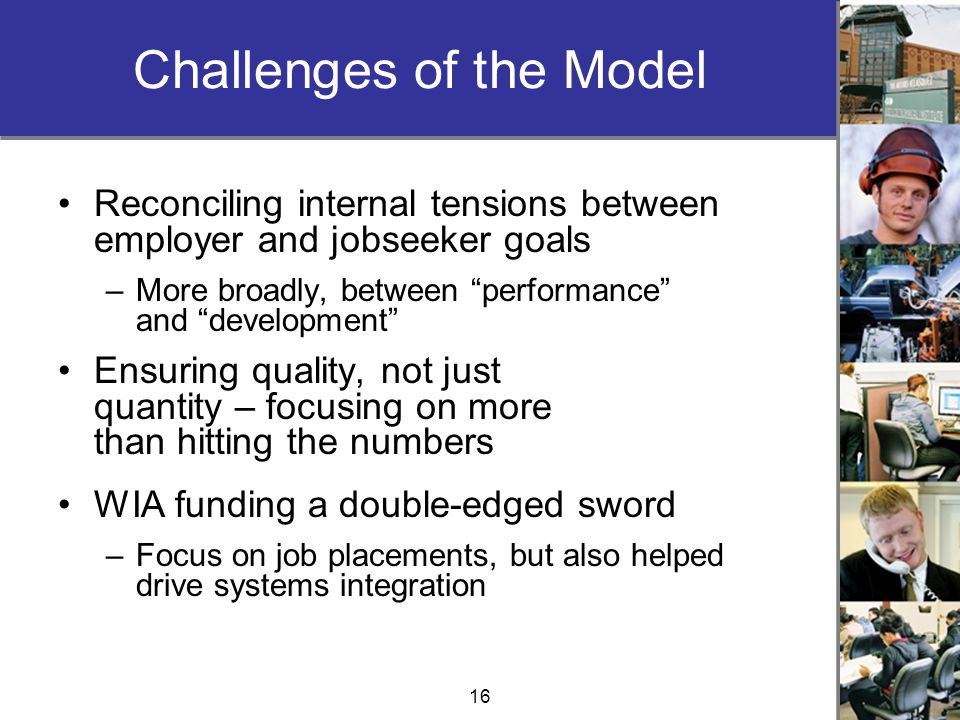 16 Challenges of the Model Reconciling internal tensions between employer and jobseeker goals –More broadly, between performance and development Ensuring quality, not just quantity – focusing on more than hitting the numbers WIA funding a double-edged sword –Focus on job placements, but also helped drive systems integration