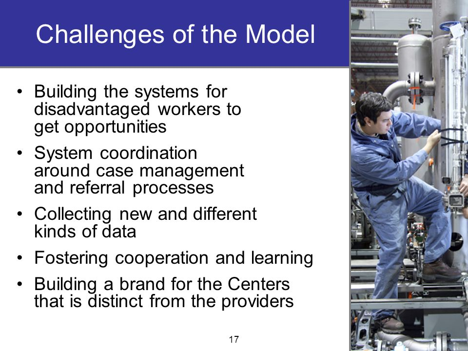 Challenges of the Model Building the systems for disadvantaged workers to get opportunities System coordination around case management and referral processes Collecting new and different kinds of data Fostering cooperation and learning Building a brand for the Centers that is distinct from the providers 17