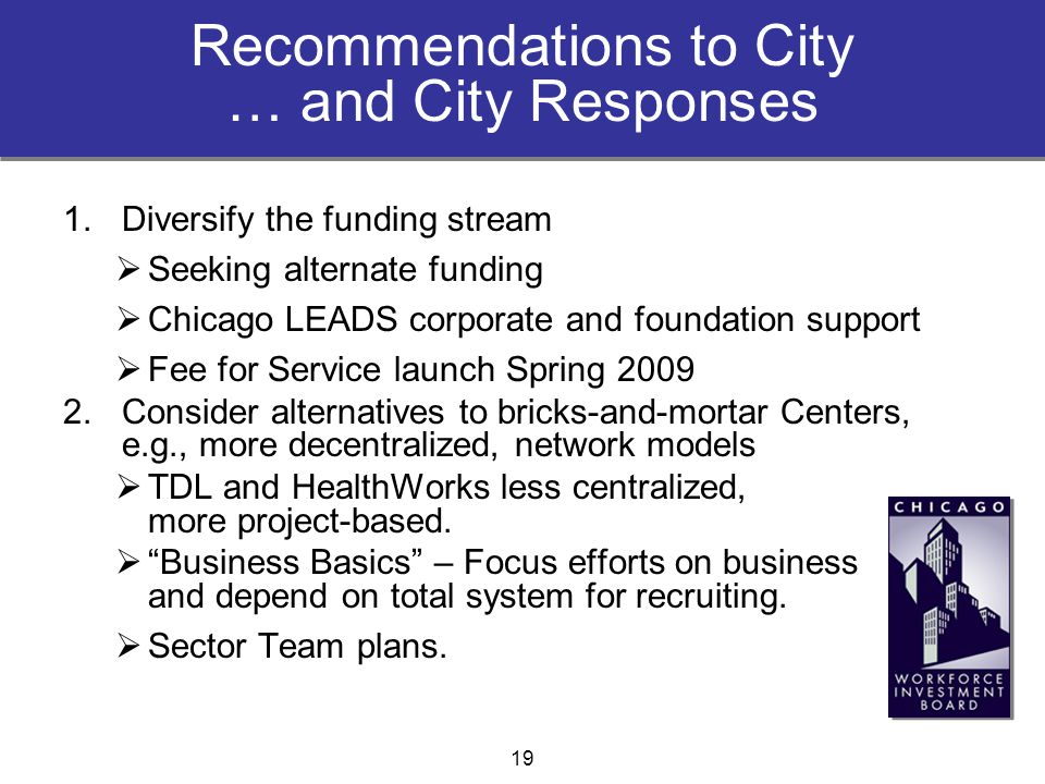 Recommendations to City … and City Responses 1.Diversify the funding stream  Seeking alternate funding  Chicago LEADS corporate and foundation suppo