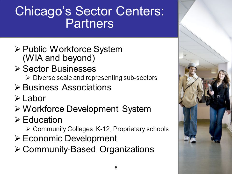 Chicago's Sector Centers: Partners  Public Workforce System (WIA and beyond)  Sector Businesses  Diverse scale and representing sub-sectors  Busin