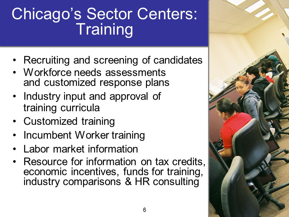 Chicago's Sector Centers: Training Recruiting and screening of candidates Workforce needs assessments and customized response plans Industry input and approval of training curricula Customized training Incumbent Worker training Labor market information Resource for information on tax credits, economic incentives, funds for training, industry comparisons & HR consulting 6