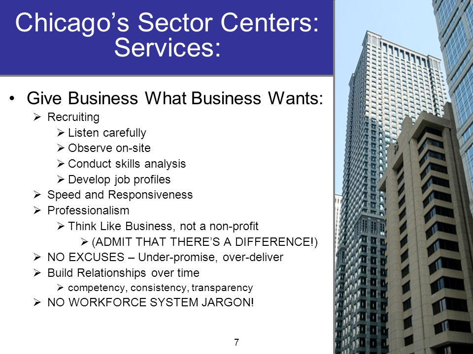 Chicago's Sector Centers: Services: Give Business What Business Wants:  Recruiting  Listen carefully  Observe on-site  Conduct skills analysis  Develop job profiles  Speed and Responsiveness  Professionalism  Think Like Business, not a non-profit  (ADMIT THAT THERE'S A DIFFERENCE!)  NO EXCUSES – Under-promise, over-deliver  Build Relationships over time  competency, consistency, transparency  NO WORKFORCE SYSTEM JARGON.